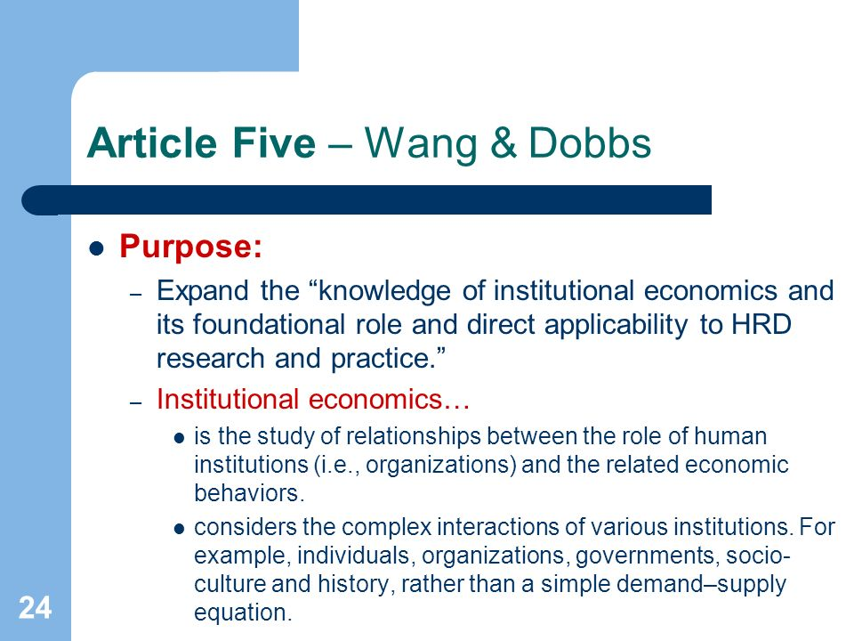 24 Article Five – Wang & Dobbs Purpose: – Expand the knowledge of institutional economics and its foundational role and direct applicability to HRD research and practice.
