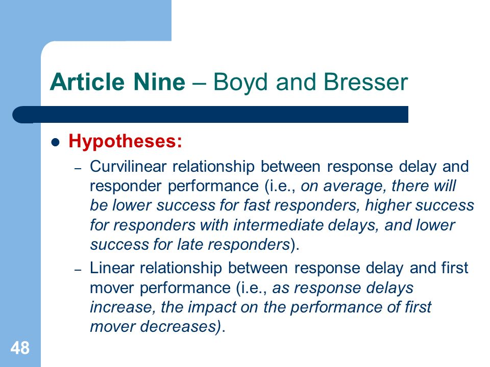 48 Article Nine – Boyd and Bresser Hypotheses: – Curvilinear relationship between response delay and responder performance (i.e., on average, there will be lower success for fast responders, higher success for responders with intermediate delays, and lower success for late responders).