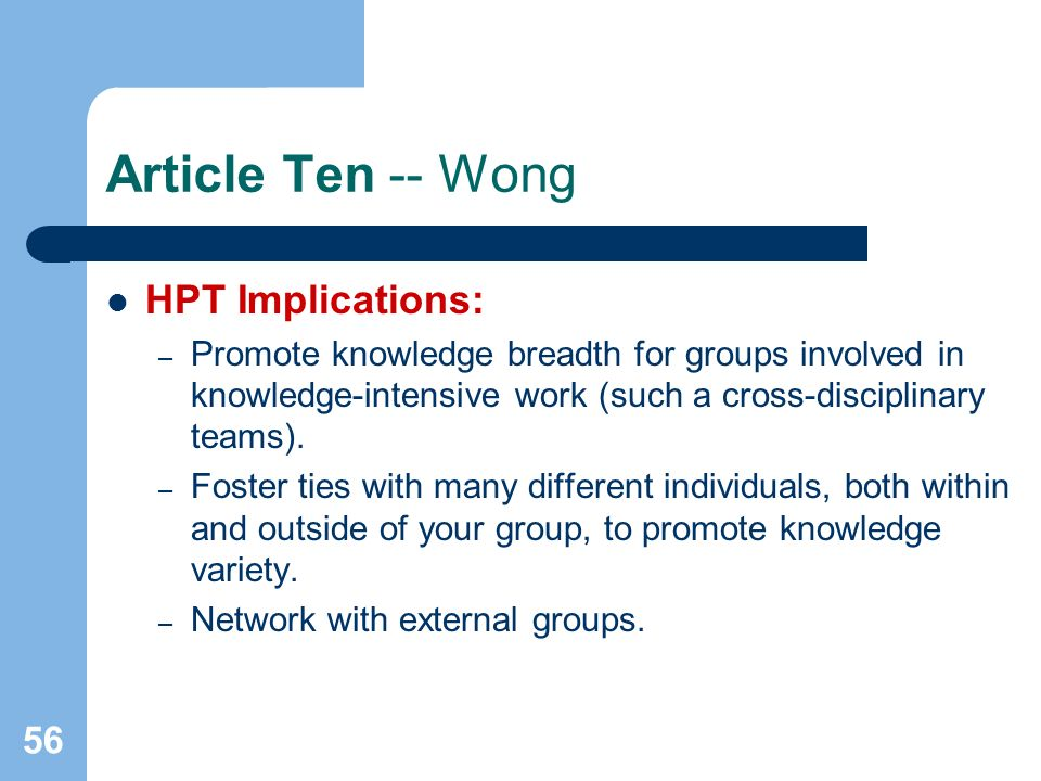 56 Article Ten -- Wong HPT Implications: – Promote knowledge breadth for groups involved in knowledge-intensive work (such a cross-disciplinary teams).