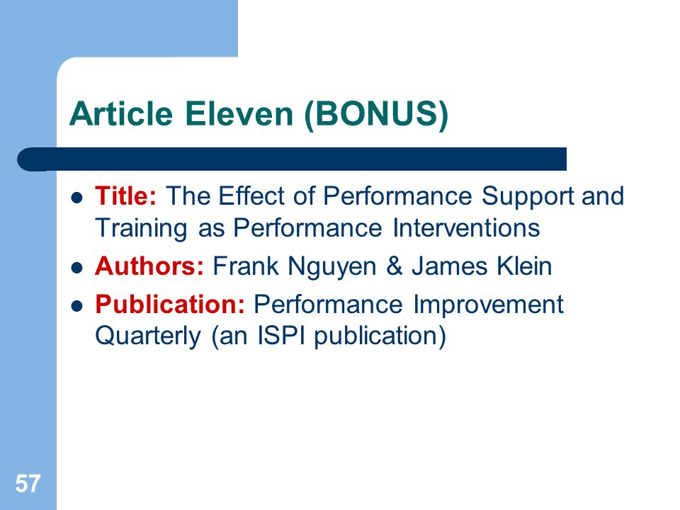 57 Article Eleven (BONUS) Title: The Effect of Performance Support and Training as Performance Interventions Authors: Frank Nguyen & James Klein Publication: Performance Improvement Quarterly (an ISPI publication)