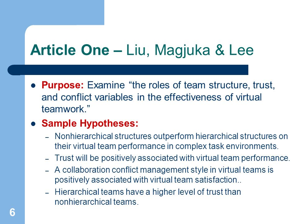 6 Article One – Liu, Magjuka & Lee Purpose: Examine the roles of team structure, trust, and conflict variables in the effectiveness of virtual teamwork.