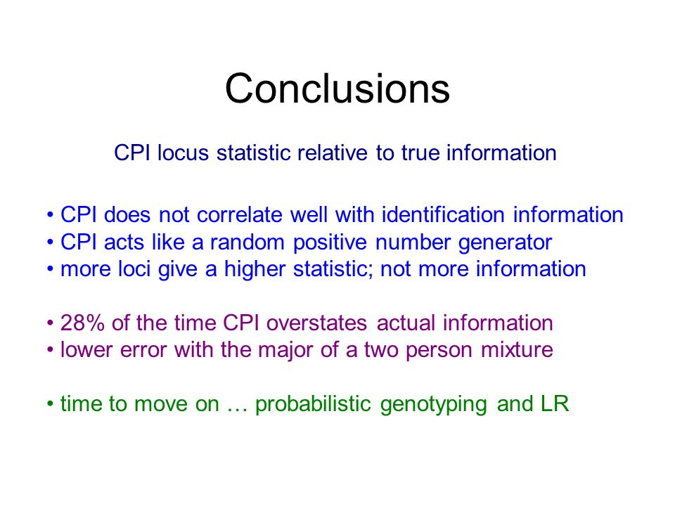 Conclusions CPI does not correlate well with identification information CPI acts like a random positive number generator more loci give a higher statistic; not more information 28% of the time CPI overstates actual information lower error with the major of a two person mixture time to move on … probabilistic genotyping and LR CPI locus statistic relative to true information