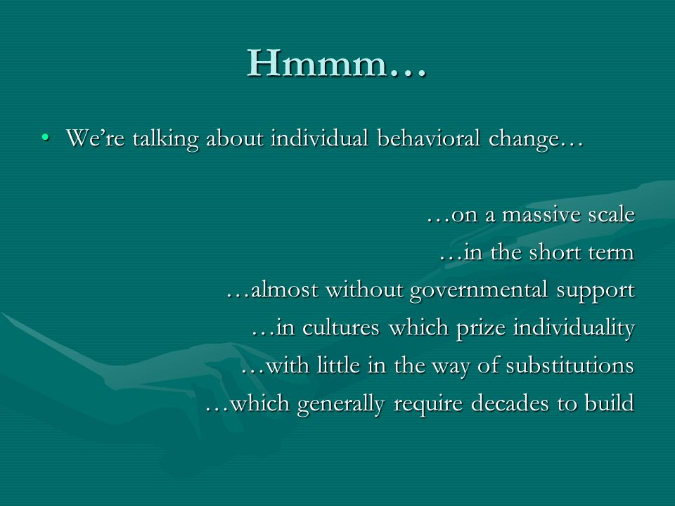 Hmmm… Were talking about individual behavioral change…Were talking about individual behavioral change… …on a massive scale …in the short term …almost without governmental support …in cultures which prize individuality …with little in the way of substitutions …which generally require decades to build