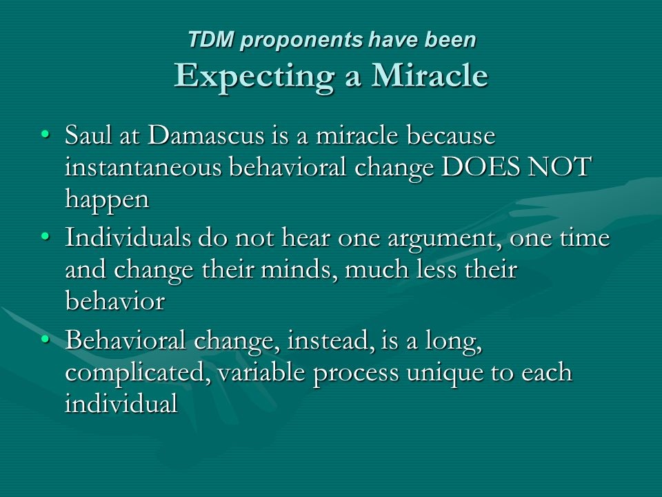 TDM proponents have been Expecting a Miracle Saul at Damascus is a miracle because instantaneous behavioral change DOES NOT happenSaul at Damascus is a miracle because instantaneous behavioral change DOES NOT happen Individuals do not hear one argument, one time and change their minds, much less their behaviorIndividuals do not hear one argument, one time and change their minds, much less their behavior Behavioral change, instead, is a long, complicated, variable process unique to each individualBehavioral change, instead, is a long, complicated, variable process unique to each individual