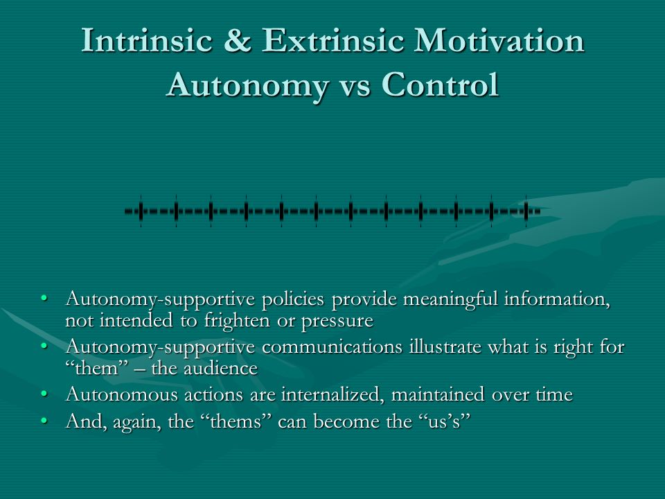 Intrinsic & Extrinsic Motivation Autonomy vs Control Autonomy-supportive policies provide meaningful information, not intended to frighten or pressure Autonomy-supportive communications illustrate what is right for them – the audience Autonomous actions are internalized, maintained over time And, again, the thems can become the uss