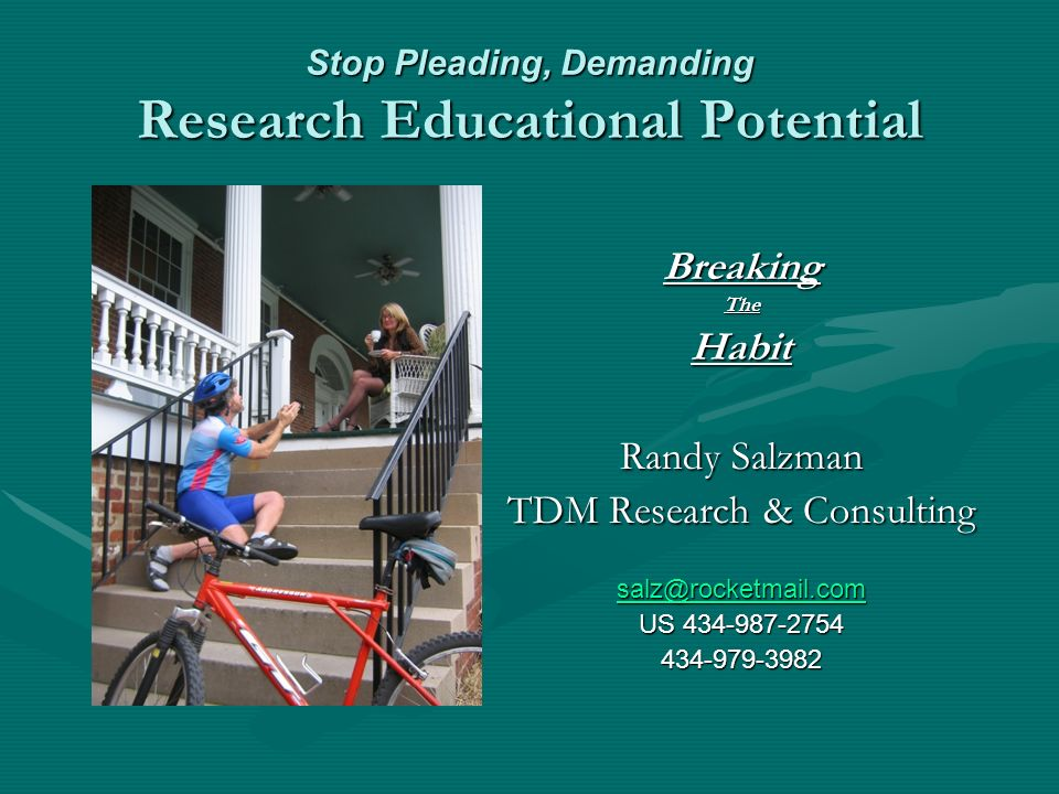 Stop Pleading, Demanding Research Educational Potential Breaking The Habit Randy Salzman TDM Research & Consulting salz@rocketmail.com US 434-987-2754 434-979-3982