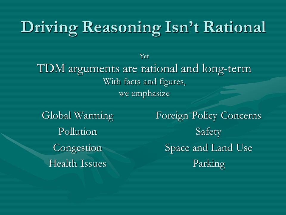 Driving Reasoning Isnt Rational Global Warming PollutionCongestion Health Issues Foreign Policy Concerns Safety Space and Land Use Parking Yet TDM arguments are rational and long-term With facts and figures, we emphasize