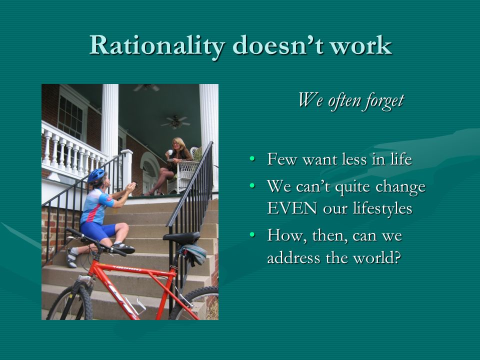 Rationality doesnt work We often forget Few want less in life We cant quite change EVEN our lifestyles How, then, can we address the world