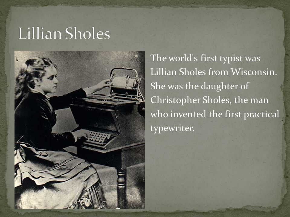 The world s first typist was Lillian Sholes from Wisconsin.
