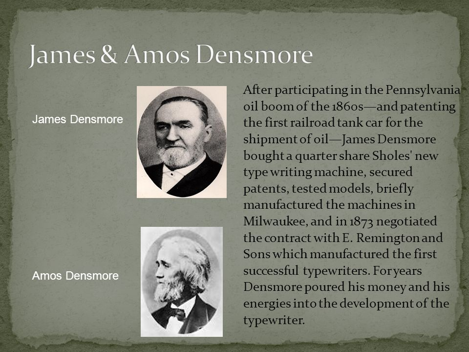 After participating in the Pennsylvania oil boom of the 1860sand patenting the first railroad tank car for the shipment of oilJames Densmore bought a quarter share Sholes new type writing machine, secured patents, tested models, briefly manufactured the machines in Milwaukee, and in 1873 negotiated the contract with E.