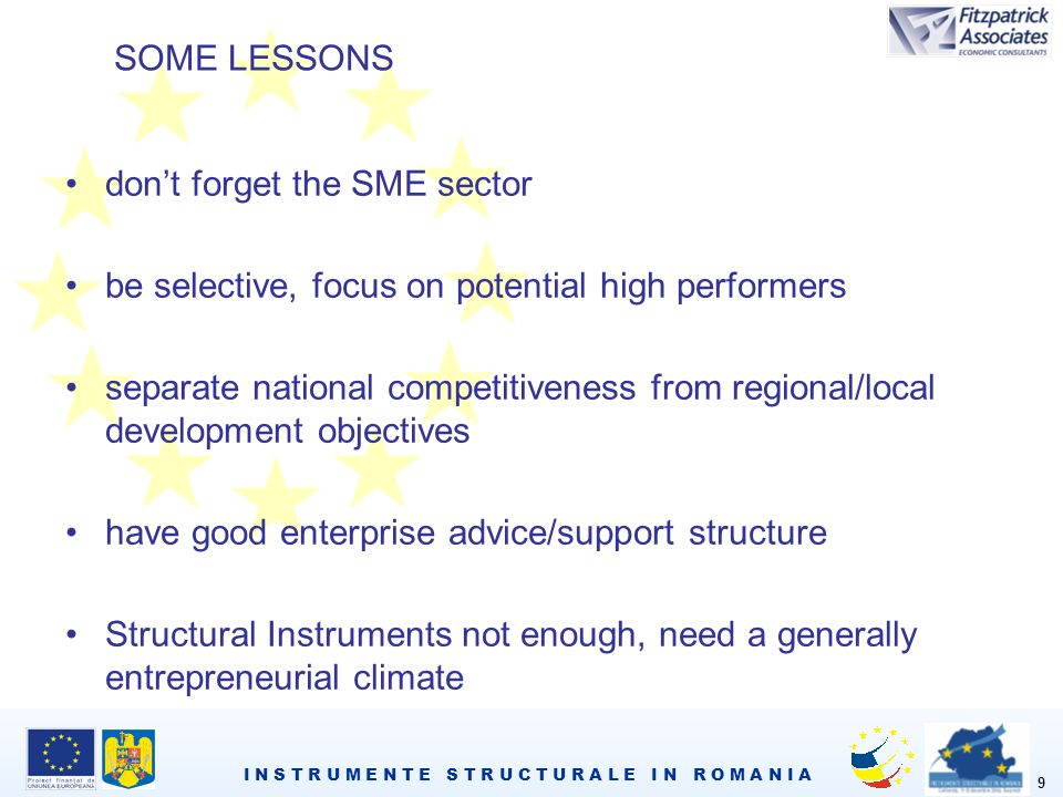 I N S T R U M E N T E S T R U C T U R A L E I N R O M A N I A 9 SOME LESSONS dont forget the SME sector be selective, focus on potential high performers separate national competitiveness from regional/local development objectives have good enterprise advice/support structure Structural Instruments not enough, need a generally entrepreneurial climate