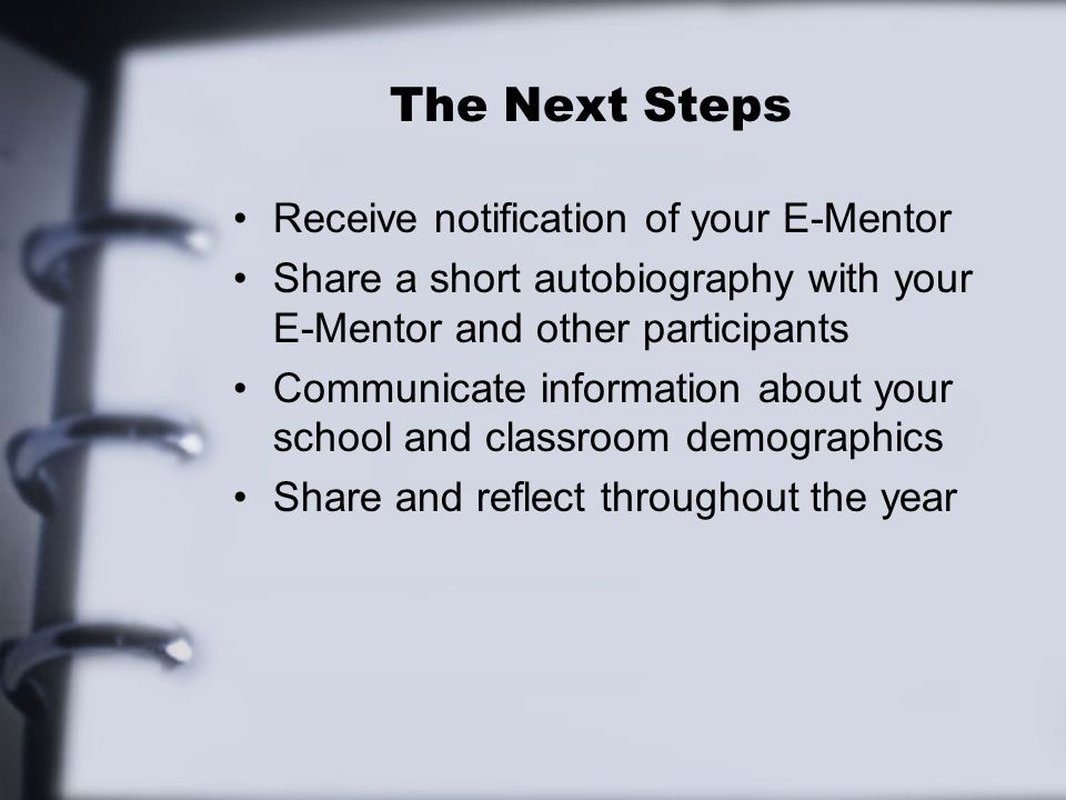 The Next Steps Receive notification of your E-Mentor Share a short autobiography with your E-Mentor and other participants Communicate information about your school and classroom demographics Share and reflect throughout the year