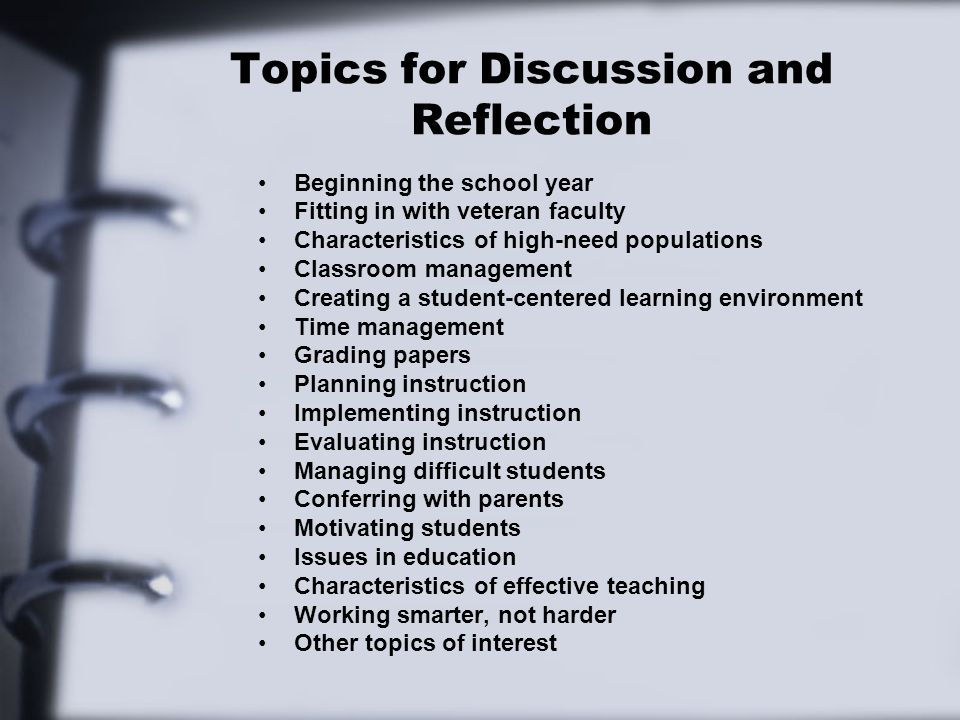 Topics for Discussion and Reflection Beginning the school year Fitting in with veteran faculty Characteristics of high-need populations Classroom management Creating a student-centered learning environment Time management Grading papers Planning instruction Implementing instruction Evaluating instruction Managing difficult students Conferring with parents Motivating students Issues in education Characteristics of effective teaching Working smarter, not harder Other topics of interest