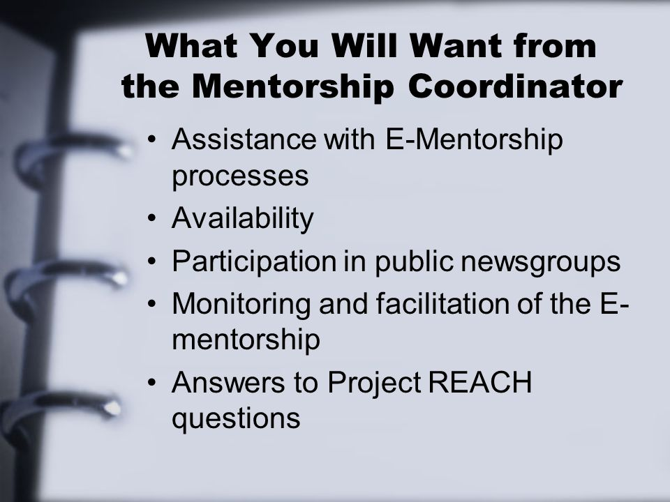 What You Will Want from the Mentorship Coordinator Assistance with E-Mentorship processes Availability Participation in public newsgroups Monitoring and facilitation of the E- mentorship Answers to Project REACH questions