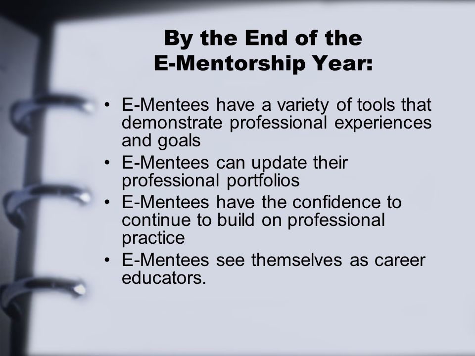 By the End of the E-Mentorship Year: E-Mentees have a variety of tools that demonstrate professional experiences and goals E-Mentees can update their professional portfolios E-Mentees have the confidence to continue to build on professional practice E-Mentees see themselves as career educators.