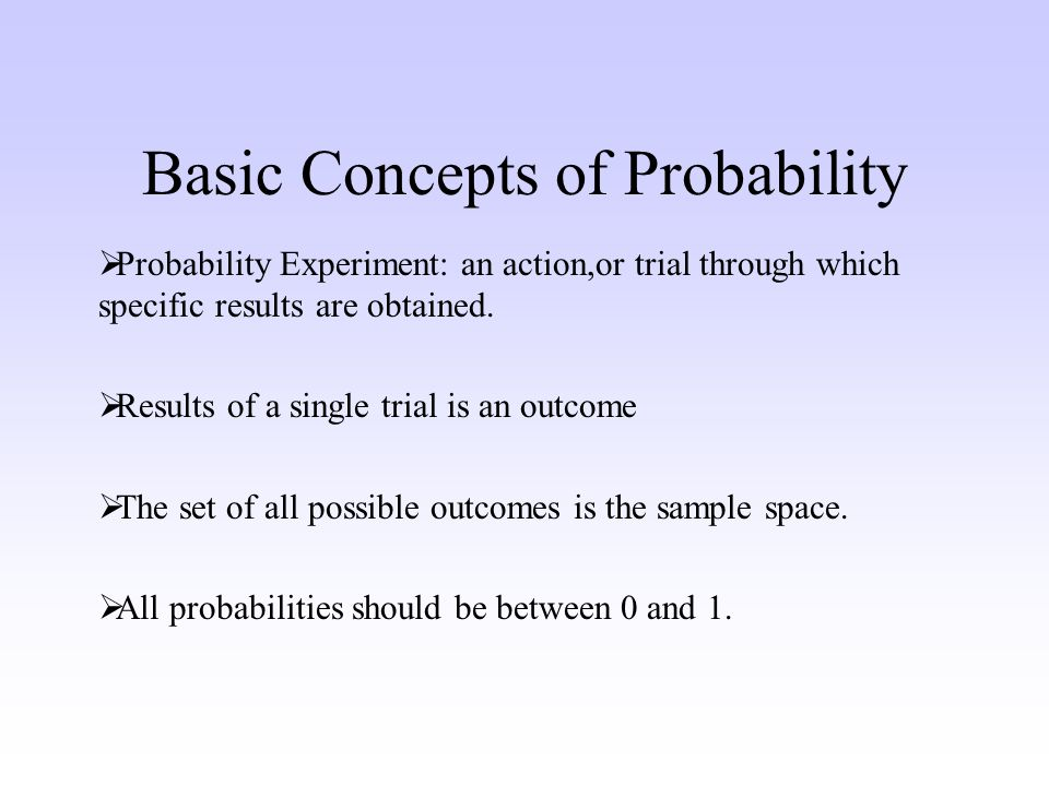 Basic Concepts of Probability Probability Experiment: an action,or trial through which specific results are obtained.