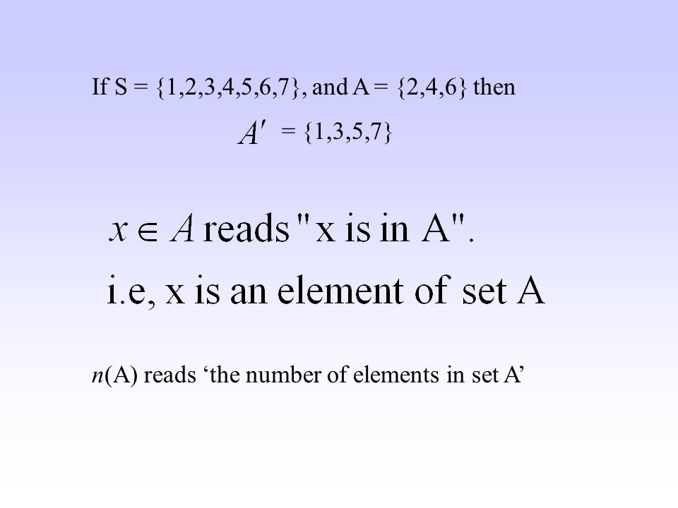 If S = {1,2,3,4,5,6,7}, and A = {2,4,6} then = {1,3,5,7} n(A) reads the number of elements in set A