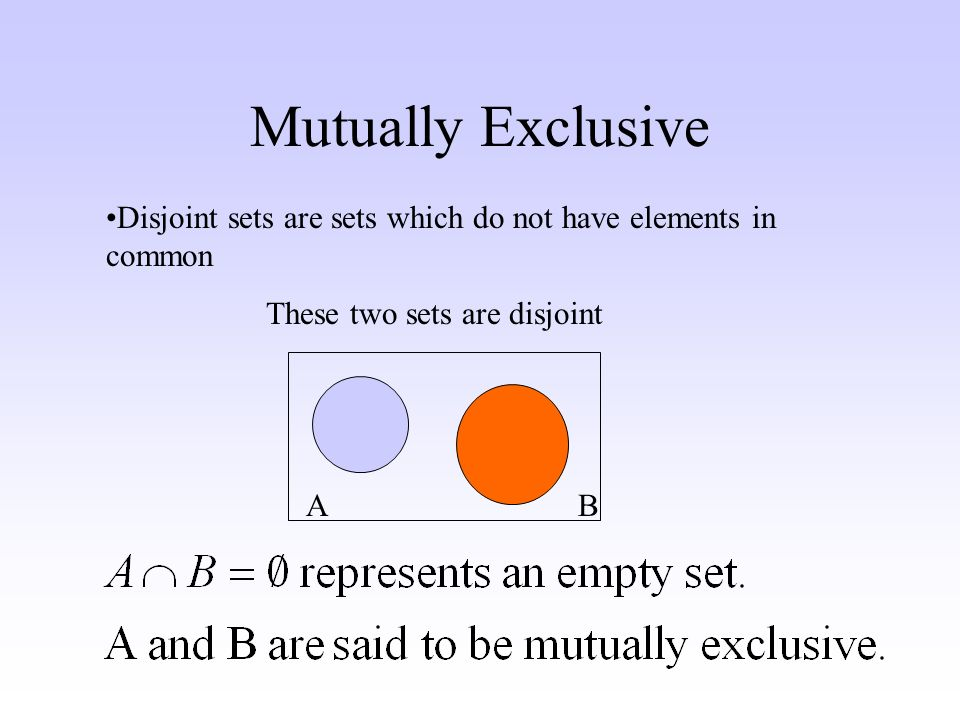 Mutually Exclusive Disjoint sets are sets which do not have elements in common These two sets are disjoint AB