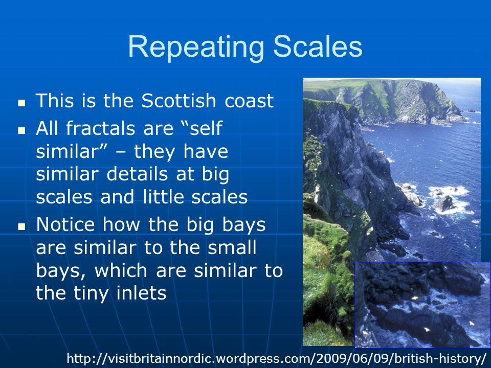 Repeating Scales This is the Scottish coast All fractals are self similar – they have similar details at big scales and little scales Notice how the big bays are similar to the small bays, which are similar to the tiny inlets http://visitbritainnordic.wordpress.com/2009/06/09/british-history/