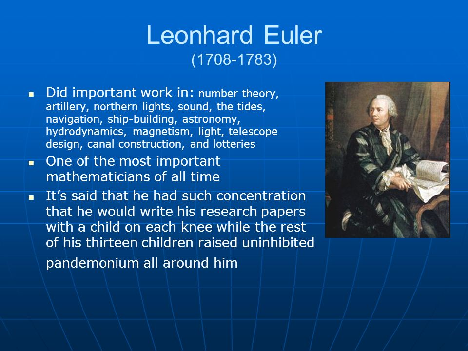 Leonhard Euler (1708-1783) Did important work in: number theory, artillery, northern lights, sound, the tides, navigation, ship-building, astronomy, hydrodynamics, magnetism, light, telescope design, canal construction, and lotteries One of the most important mathematicians of all time Its said that he had such concentration that he would write his research papers with a child on each knee while the rest of his thirteen children raised uninhibited pandemonium all around him