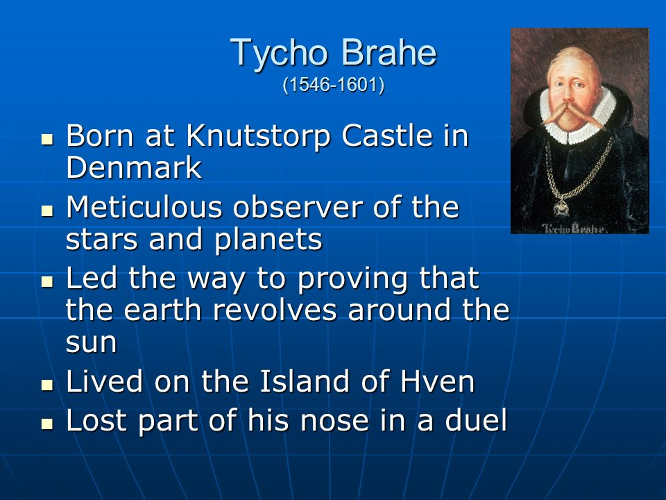 Tycho Brahe (1546-1601) Born at Knutstorp Castle in Denmark Born at Knutstorp Castle in Denmark Meticulous observer of the stars and planets Meticulous observer of the stars and planets Led the way to proving that the earth revolves around the sun Led the way to proving that the earth revolves around the sun Lived on the Island of Hven Lived on the Island of Hven Lost part of his nose in a duel Lost part of his nose in a duel