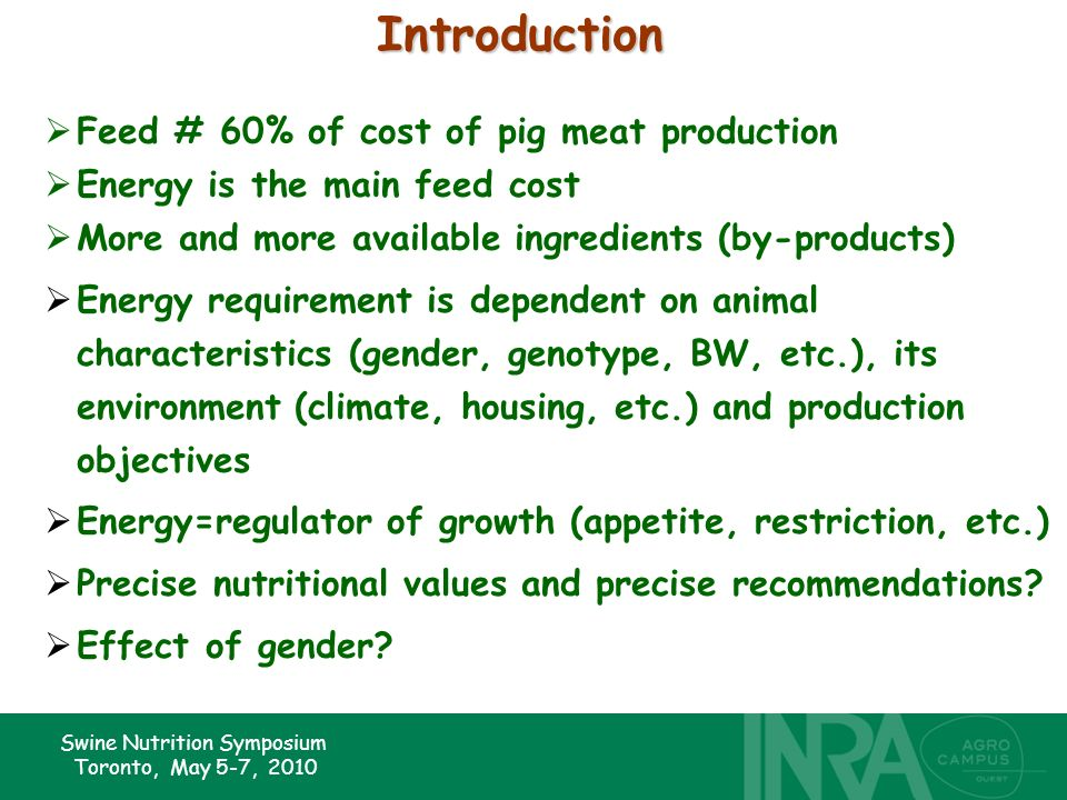 Swine Nutrition Symposium Toronto, May 5-7, 2010Introduction Feed # 60% of cost of pig meat production Energy is the main feed cost More and more available ingredients (by-products) Energy requirement is dependent on animal characteristics (gender, genotype, BW, etc.), its environment (climate, housing, etc.) and production objectives Energy=regulator of growth (appetite, restriction, etc.) Precise nutritional values and precise recommendations.
