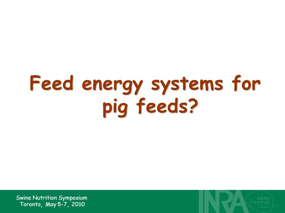 Swine Nutrition Symposium Toronto, May 5-7, 2010 Feed energy systems for pig feeds