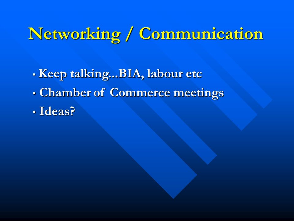 Networking / Communication Keep talking...BIA, labour etc Keep talking...BIA, labour etc Chamber of Commerce meetings Chamber of Commerce meetings Ideas.