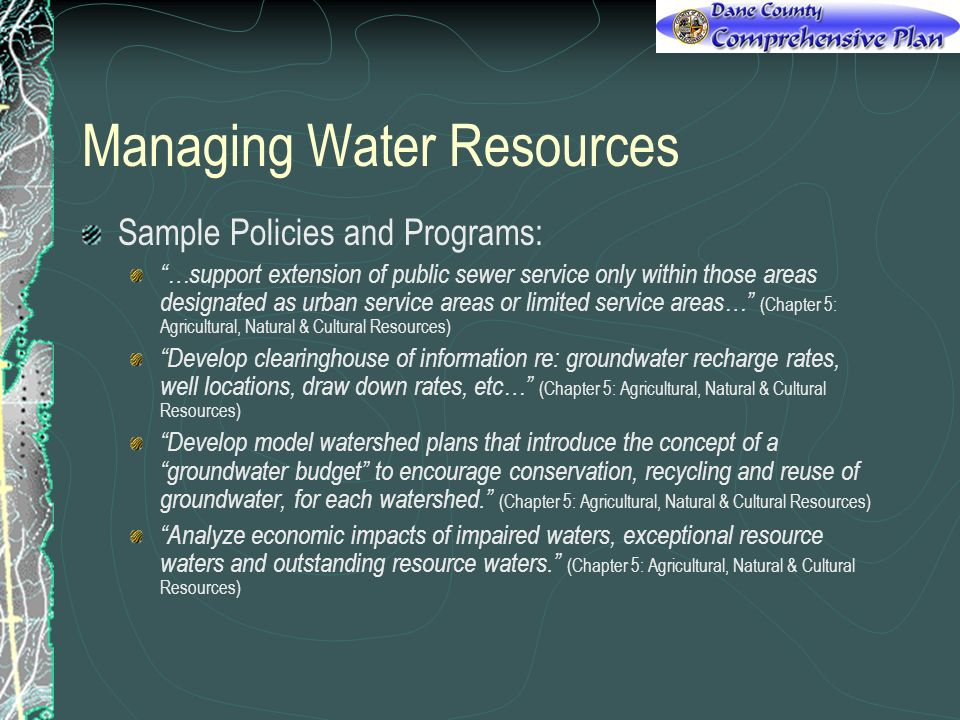 Managing Water Resources Sample Policies and Programs: …support extension of public sewer service only within those areas designated as urban service areas or limited service areas… (Chapter 5: Agricultural, Natural & Cultural Resources) Develop clearinghouse of information re: groundwater recharge rates, well locations, draw down rates, etc… (Chapter 5: Agricultural, Natural & Cultural Resources) Develop model watershed plans that introduce the concept of a groundwater budget to encourage conservation, recycling and reuse of groundwater, for each watershed.