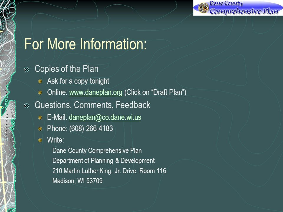 For More Information: Copies of the Plan Ask for a copy tonight Online:   (Click on Draft Plan)  Questions, Comments, Feedback   Phone: (608) Write: Dane County Comprehensive Plan Department of Planning & Development 210 Martin Luther King, Jr.