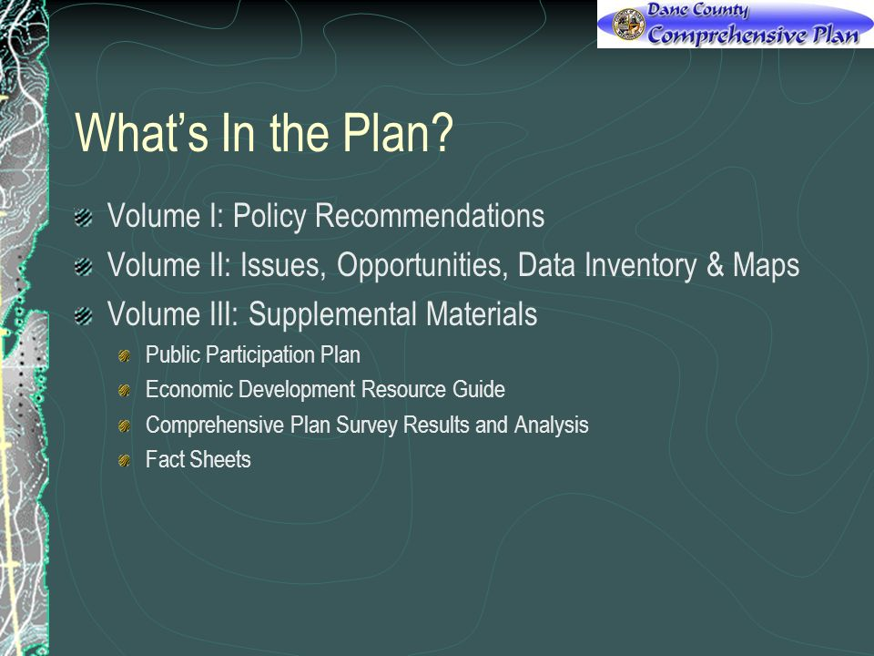 Volume I: Policy Recommendations Volume II: Issues, Opportunities, Data Inventory & Maps Volume III: Supplemental Materials Public Participation Plan Economic Development Resource Guide Comprehensive Plan Survey Results and Analysis Fact Sheets
