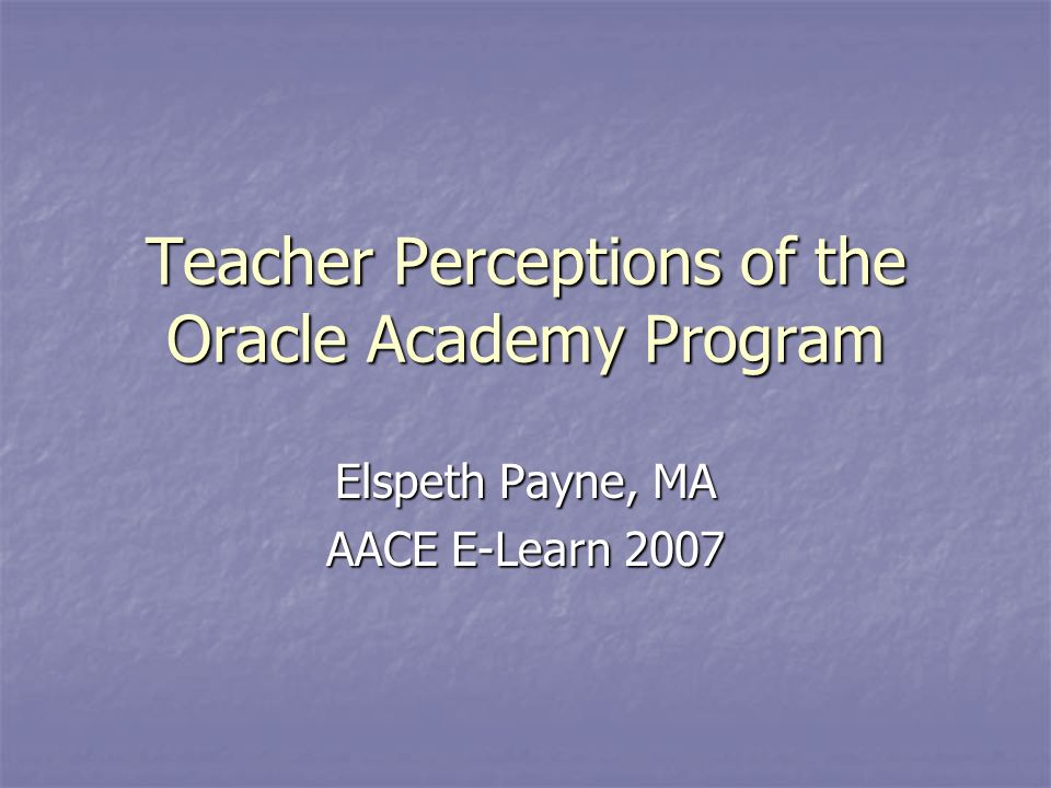 Teacher Perceptions of the Oracle Academy Program Elspeth Payne, MA AACE E-Learn 2007
