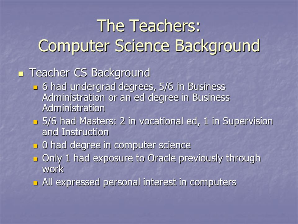The Teachers: Computer Science Background Teacher CS Background Teacher CS Background 6 had undergrad degrees, 5/6 in Business Administration or an ed degree in Business Administration 6 had undergrad degrees, 5/6 in Business Administration or an ed degree in Business Administration 5/6 had Masters: 2 in vocational ed, 1 in Supervision and Instruction 5/6 had Masters: 2 in vocational ed, 1 in Supervision and Instruction 0 had degree in computer science 0 had degree in computer science Only 1 had exposure to Oracle previously through work Only 1 had exposure to Oracle previously through work All expressed personal interest in computers All expressed personal interest in computers