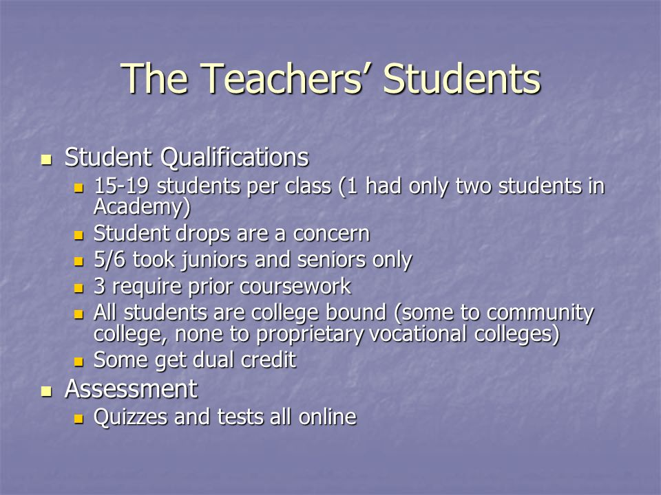 The Teachers Students Student Qualifications Student Qualifications students per class (1 had only two students in Academy) students per class (1 had only two students in Academy) Student drops are a concern Student drops are a concern 5/6 took juniors and seniors only 5/6 took juniors and seniors only 3 require prior coursework 3 require prior coursework All students are college bound (some to community college, none to proprietary vocational colleges) All students are college bound (some to community college, none to proprietary vocational colleges) Some get dual credit Some get dual credit Assessment Assessment Quizzes and tests all online Quizzes and tests all online