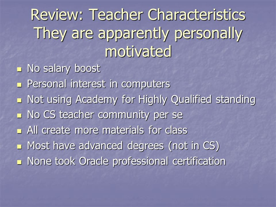 Review: Teacher Characteristics They are apparently personally motivated No salary boost No salary boost Personal interest in computers Personal interest in computers Not using Academy for Highly Qualified standing Not using Academy for Highly Qualified standing No CS teacher community per se No CS teacher community per se All create more materials for class All create more materials for class Most have advanced degrees (not in CS) Most have advanced degrees (not in CS) None took Oracle professional certification None took Oracle professional certification
