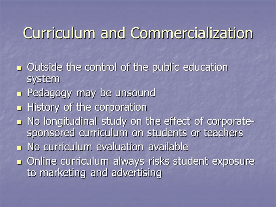 Curriculum and Commercialization Outside the control of the public education system Outside the control of the public education system Pedagogy may be unsound Pedagogy may be unsound History of the corporation History of the corporation No longitudinal study on the effect of corporate- sponsored curriculum on students or teachers No longitudinal study on the effect of corporate- sponsored curriculum on students or teachers No curriculum evaluation available No curriculum evaluation available Online curriculum always risks student exposure to marketing and advertising Online curriculum always risks student exposure to marketing and advertising
