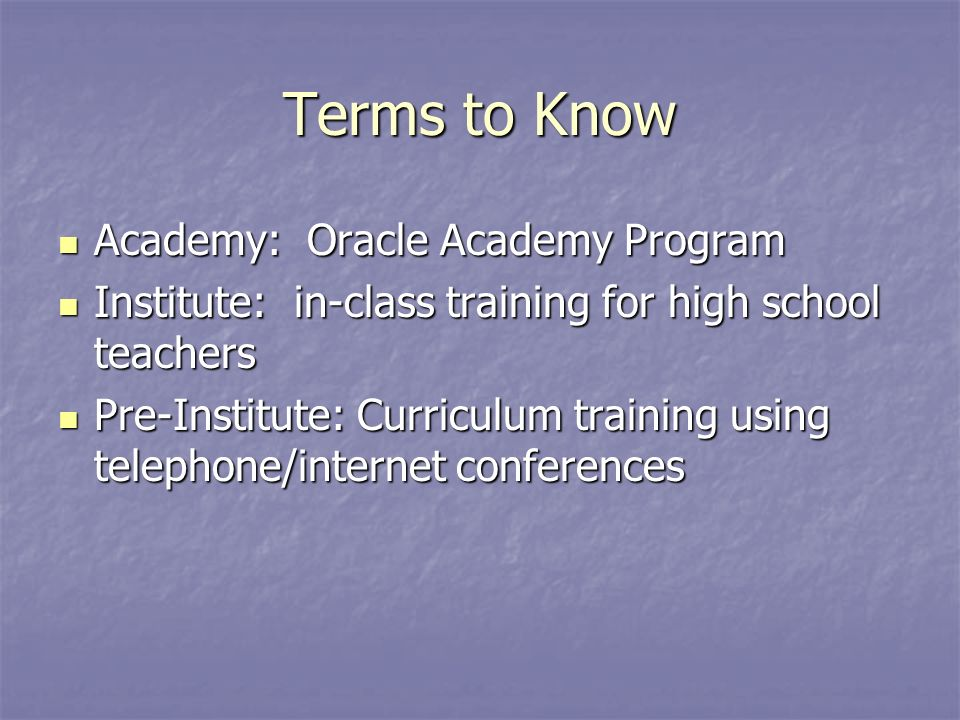 Terms to Know Academy: Oracle Academy Program Academy: Oracle Academy Program Institute: in-class training for high school teachers Institute: in-class training for high school teachers Pre-Institute: Curriculum training using telephone/internet conferences Pre-Institute: Curriculum training using telephone/internet conferences