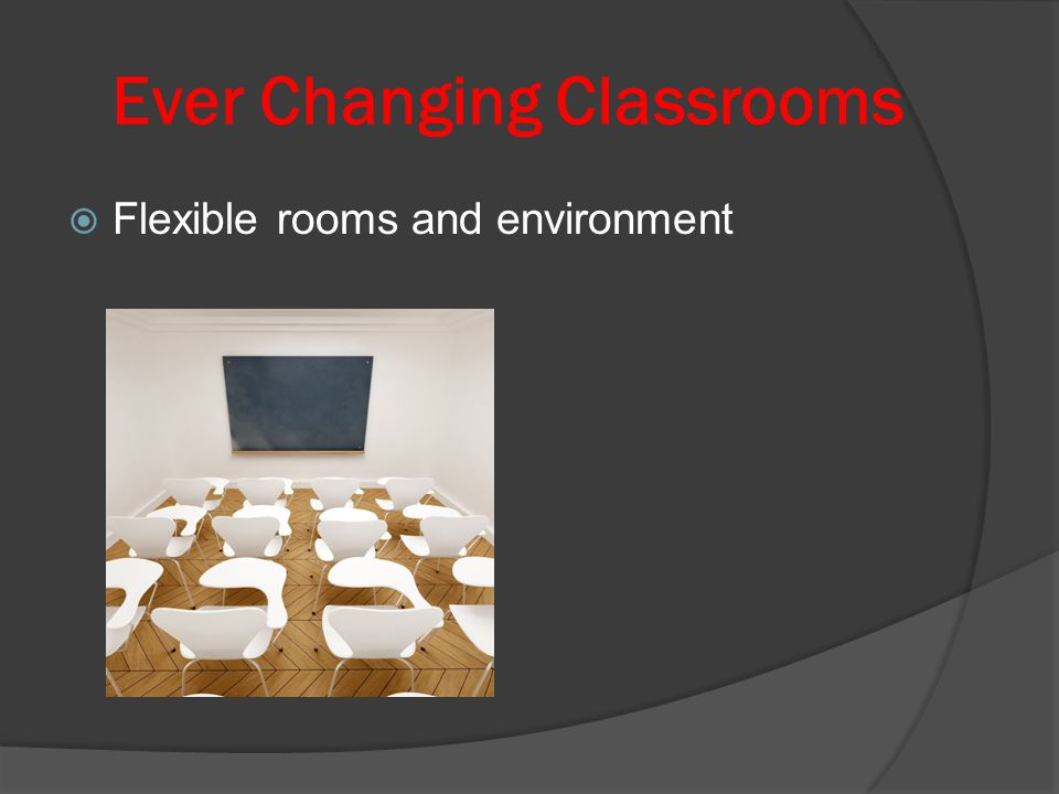 Ever Changing Classrooms Flexible rooms and environment