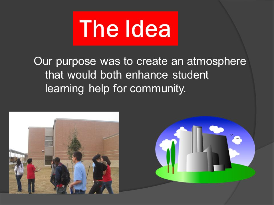 The Idea Our purpose was to create an atmosphere that would both enhance student learning help for community.