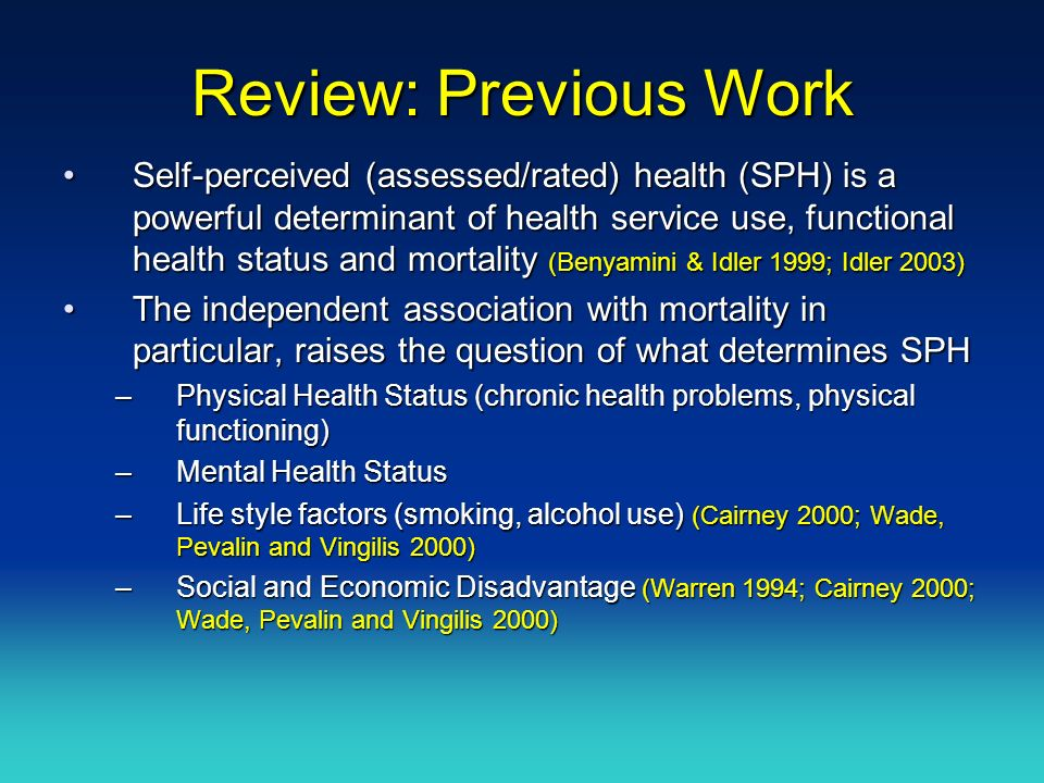 Review: Previous Work Self-perceived (assessed/rated) health (SPH) is a powerful determinant of health service use, functional health status and mortality (Benyamini & Idler 1999; Idler 2003)Self-perceived (assessed/rated) health (SPH) is a powerful determinant of health service use, functional health status and mortality (Benyamini & Idler 1999; Idler 2003) The independent association with mortality in particular, raises the question of what determines SPHThe independent association with mortality in particular, raises the question of what determines SPH –Physical Health Status (chronic health problems, physical functioning) –Mental Health Status –Life style factors (smoking, alcohol use) (Cairney 2000; Wade, Pevalin and Vingilis 2000) –Social and Economic Disadvantage (Warren 1994; Cairney 2000; Wade, Pevalin and Vingilis 2000)