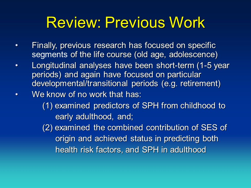 Review: Previous Work Finally, previous research has focused on specific of the life course (old age, adolescence)Finally, previous research has focused on specific segments of the life course (old age, adolescence) Longitudinal analyses have been short-term (1-5 year periods) and again have focused on particular developmental/transitional periods (e.g.