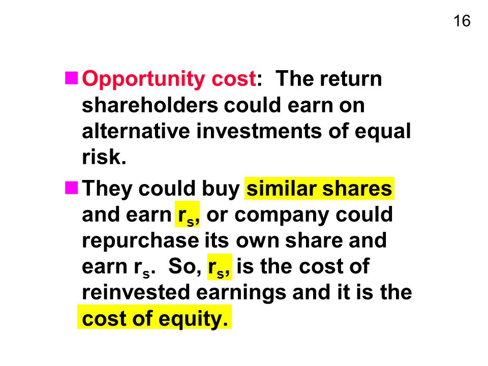16 Opportunity cost: The return shareholders could earn on alternative investments of equal risk.