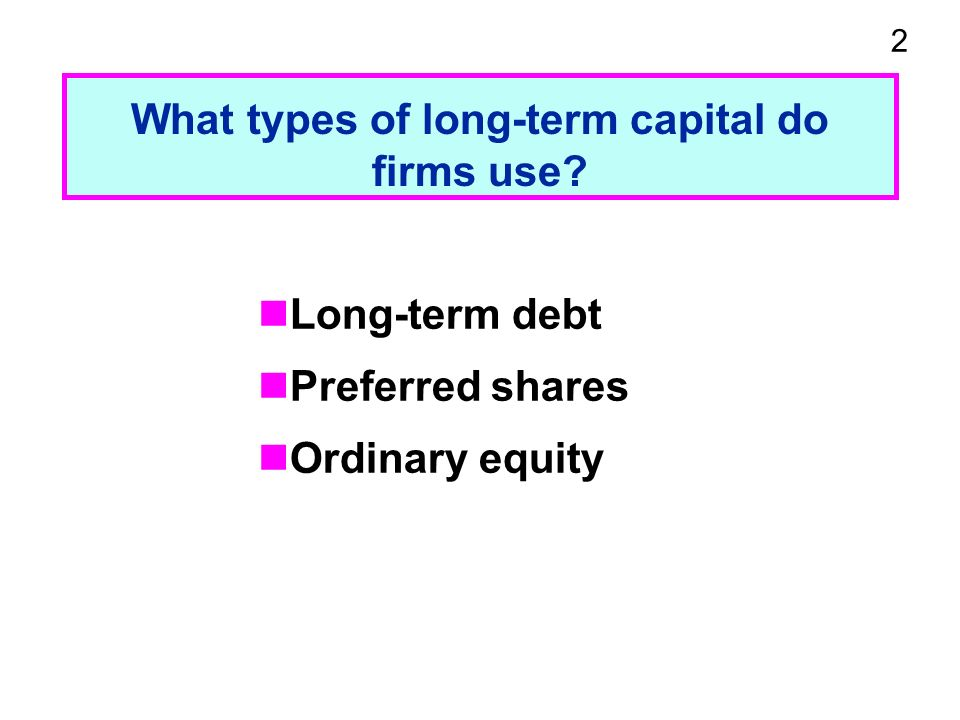 2 What types of long-term capital do firms use Long-term debt Preferred shares Ordinary equity