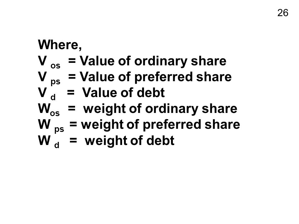 26 Where, V os = Value of ordinary share V ps = Value of preferred share V d = Value of debt W os = weight of ordinary share W ps = weight of preferred share W d = weight of debt