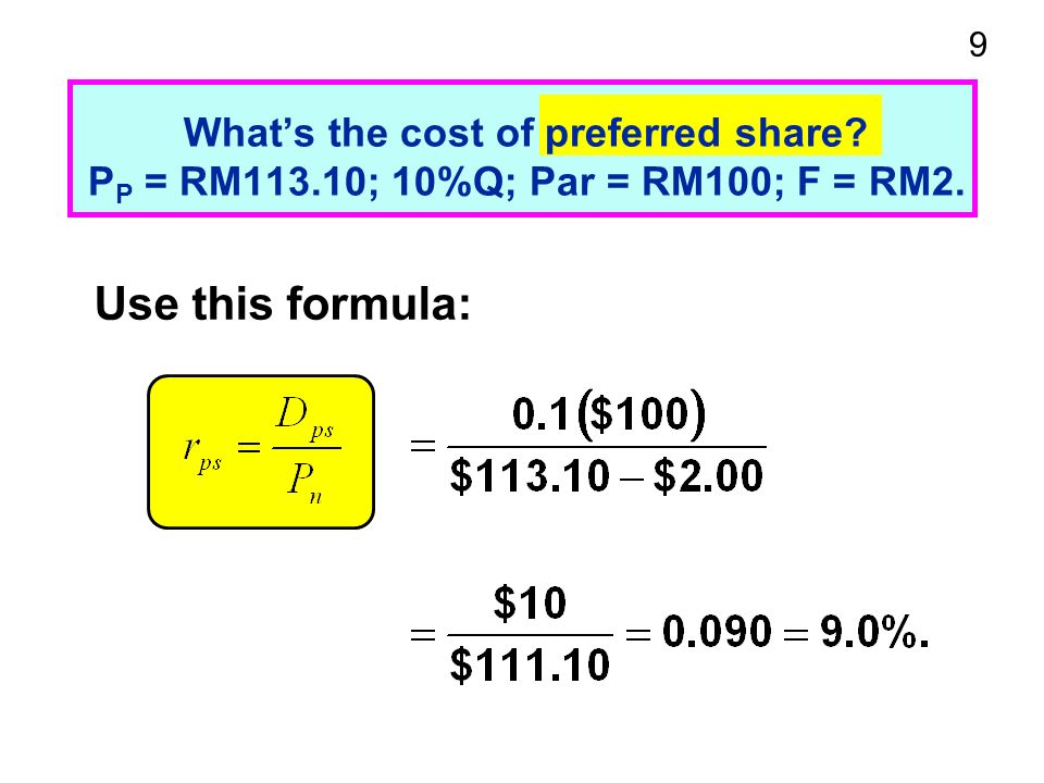 9 Whats the cost of preferred share P P = RM113.10; 10%Q; Par = RM100; F = RM2. Use this formula: