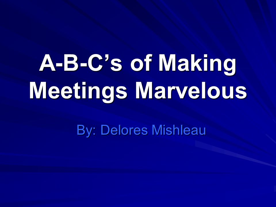 A-B-Cs of Making Meetings Marvelous By: Delores Mishleau