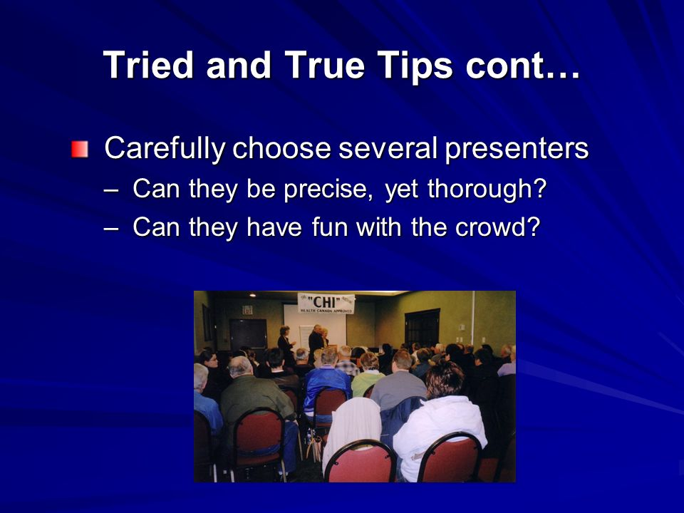 Tried and True Tips cont… Carefully choose several presenters Carefully choose several presenters – Can they be precise, yet thorough.