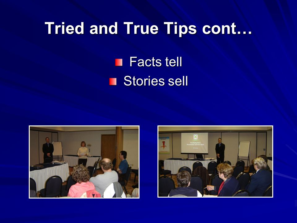 Tried and True Tips cont… Facts tell Facts tell Stories sell Stories sell