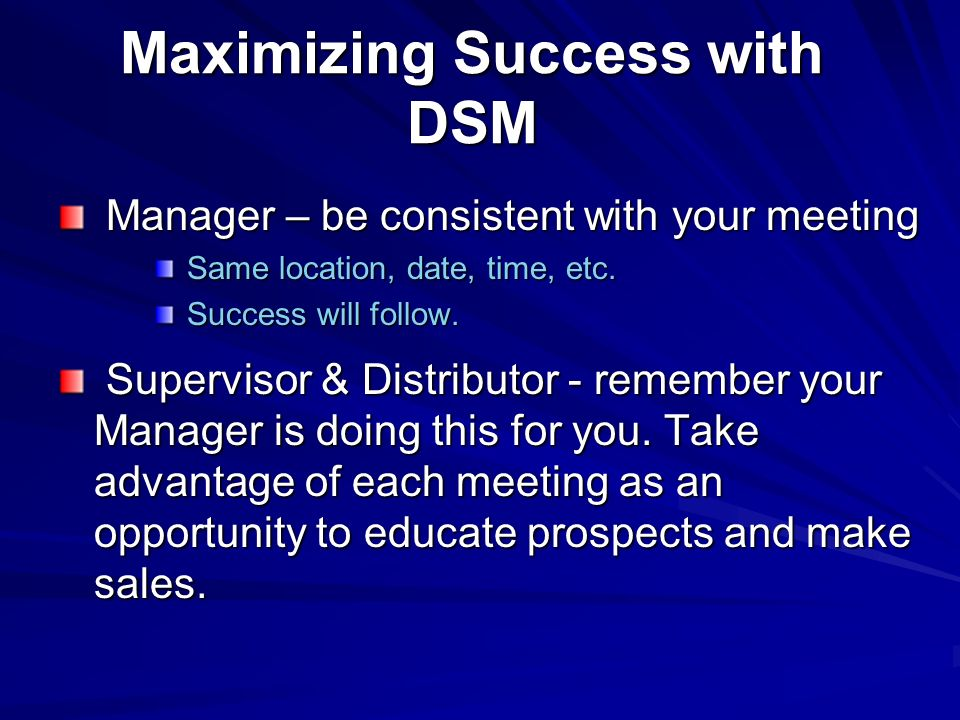 Maximizing Success with DSM Manager – be consistent with your meeting Manager – be consistent with your meeting Same location, date, time, etc.