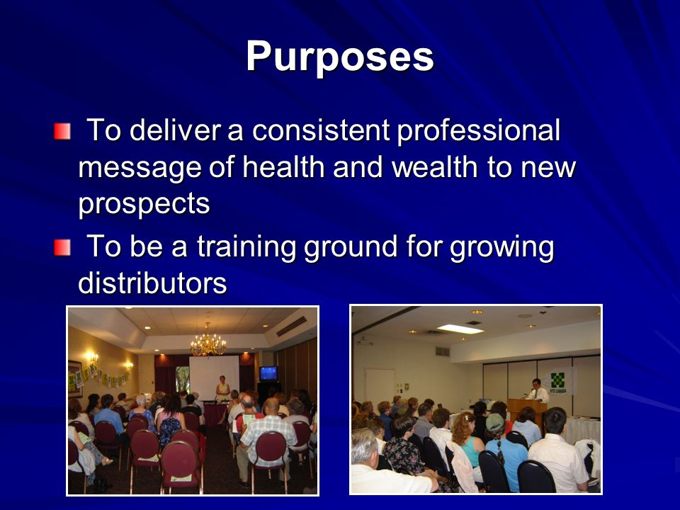 Purposes To deliver a consistent professional message of health and wealth to new prospects To deliver a consistent professional message of health and wealth to new prospects To be a training ground for growing distributors To be a training ground for growing distributors